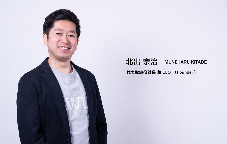 北出 宗治 MUNEHARU KITADE 代表取締役社長 兼 CEO(Founder)